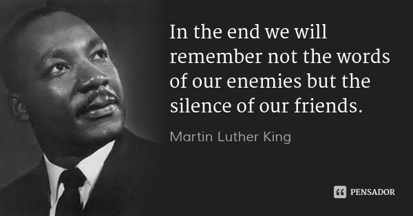 In the end we will remember not the words of our enemies but the silence of our friends.... Frase de Martin Luther King.
