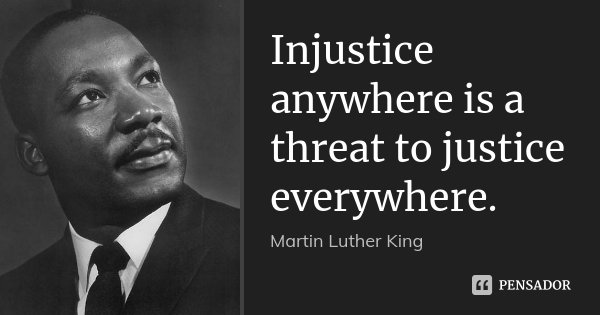 Injustice anywhere is a threat to justice everywhere.... Frase de Martin Luther King.