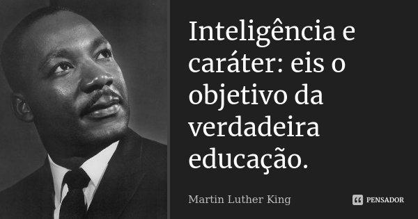 Inteligência e caráter: eis o objetivo da verdadeira educação.... Frase de Martin Luther King.