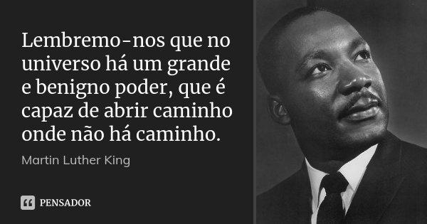 Lembremo-nos que no universo há um grande e benigno poder, que é capaz de abrir caminho onde não há caminho.... Frase de Martin Luther King.