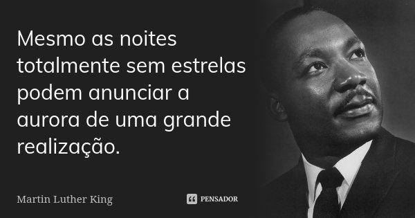 Mesmo as noites totalmente sem estrelas podem anunciar a aurora de uma grande realização.... Frase de Martin Luther King.