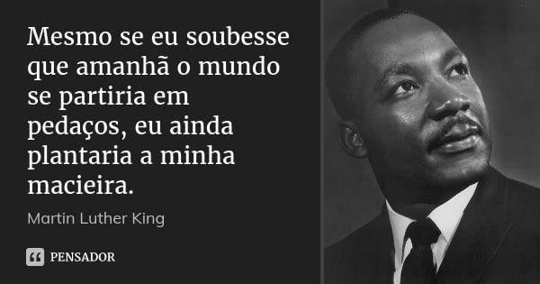 Mesmo se eu soubesse que amanhã o mundo se partiria em pedaços, eu ainda plantaria a minha macieira.... Frase de Martin Luther King.