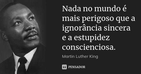 Nada no mundo é mais perigoso que a ignorância sincera e a estupidez conscienciosa.... Frase de Martin Luther King.