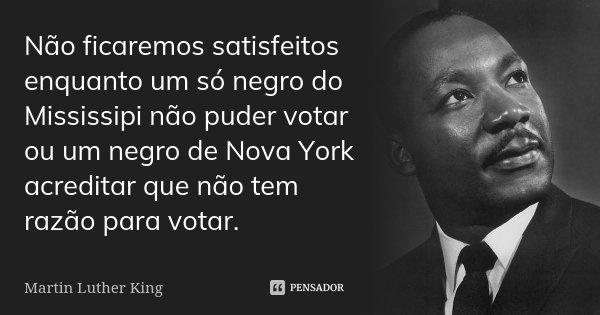 Não ficaremos satisfeitos enquanto um só negro do Mississipi não puder votar ou um negro de Nova York acreditar que não tem razão para votar.... Frase de Martin Luther King.