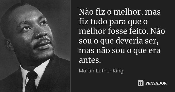 Não fiz o melhor, mas fiz tudo para que o melhor fosse feito. Não sou o que deveria ser, mas não sou o que era antes.... Frase de Martin Luther King.