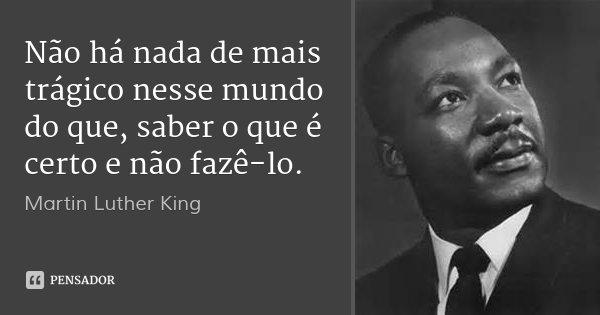 Não há nada de mais trágico nesse mundo do que, saber o que é certo e não fazê-lo.... Frase de Martin Luther King.