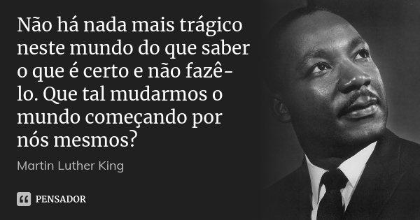 Não há nada mais trágico neste mundo do que saber o que é certo e não fazê-lo. Que tal mudarmos o mundo começando por nós mesmos?... Frase de Martin Luther King.