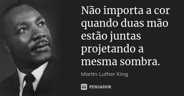 Não importa a cor quando duas mão estão juntas projetando a mesma sombra.... Frase de Martin Luther King.