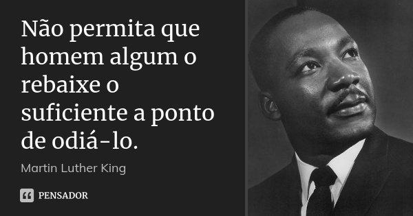 Não permita que homem algum o rebaixe o suficiente a ponto de odiá-lo.... Frase de Martin Luther King.