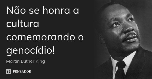 Não se honra a cultura comemorando o genocídio!... Frase de Martin Luther King.