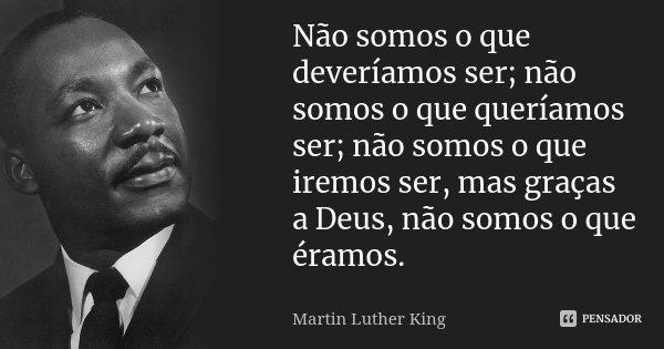 Não somos o que deveríamos ser; não somos o que queríamos ser; não somos o que iremos ser, mas graças a Deus, não somos o que éramos.... Frase de Martin Luther King.