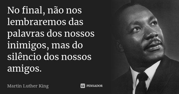 No final, não nos lembraremos das palavras dos nossos inimigos, mas do silêncio dos nossos amigos.... Frase de Martin Luther King.