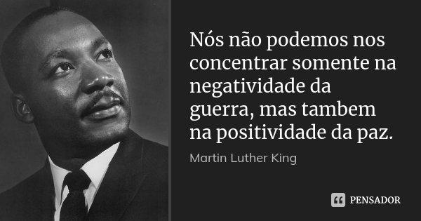 Nós não podemos nos concentrar somente na negatividade da guerra, mas tambem na positividade da paz.... Frase de Martin Luther King.