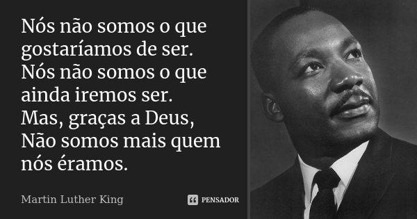 Nós não somos o que gostaríamos de ser. Nós não somos o que ainda iremos ser. Mas, graças a Deus, Não somos mais quem nós éramos.... Frase de Martin Luther King.