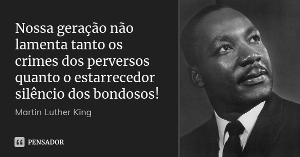 Nossa geração não lamenta tanto os crimes dos perversos quanto o estarrecedor silêncio dos bondosos!... Frase de Martin Luther King.