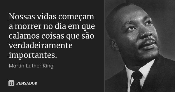 Nossas vidas começam a morrer no dia em que calamos coisas que são verdadeiramente importantes.... Frase de Martin Luther King.