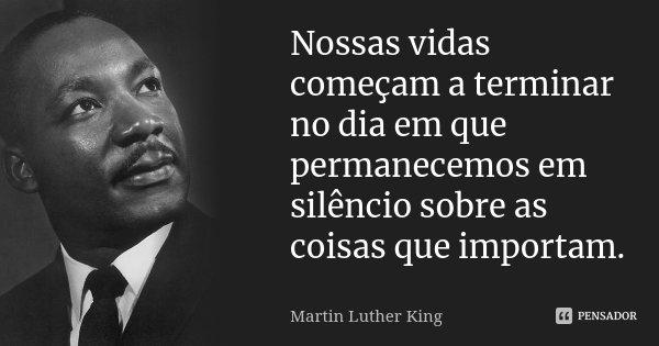 Nossas vidas começam a terminar no dia em que permanecemos em silêncio sobre as coisas que importam.... Frase de Martin Luther King.