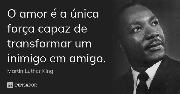O amor é a única força capaz de transformar um inimigo em amigo.... Frase de Martin Luther King.