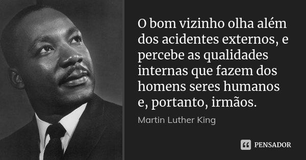 O bom vizinho olha além dos acidentes externos, e percebe as qualidades internas que fazem dos homens seres humanos e, portanto, irmãos.... Frase de Martin Luther King.