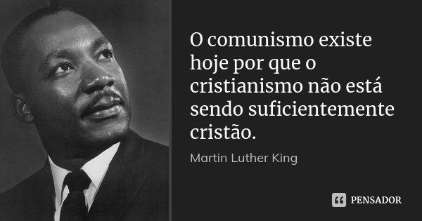 O comunismo existe hoje por que o cristianismo não está sendo suficientemente cristão.... Frase de Martin Luther King.