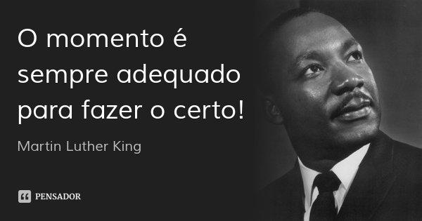 O momento é sempre adequado para fazer o certo!... Frase de Martin Luther King.