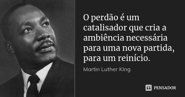 O perdão é um catalisador que cria a ambiência necessária para uma nova partida, para um reinício.... Frase de Martin Luther King.