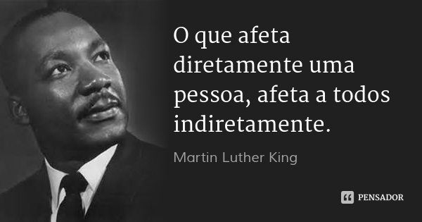 O que afeta diretamente uma pessoa, afeta a todos indiretamente.... Frase de Martin Luther King.