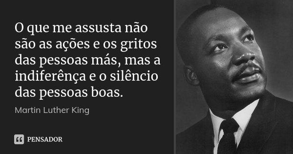 O que me assusta não são as ações e os gritos das pessoas más, mas a indiferênça e o silêncio das pessoas boas.... Frase de Martin Luther King.