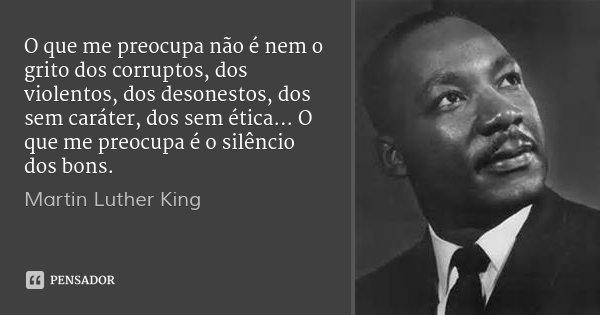 O que me preocupa não é nem o grito dos corruptos, dos violentos, dos desonestos, dos sem caráter, dos sem ética... O que me preocupa é o silêncio dos bons.... Frase de Martin Luther King.