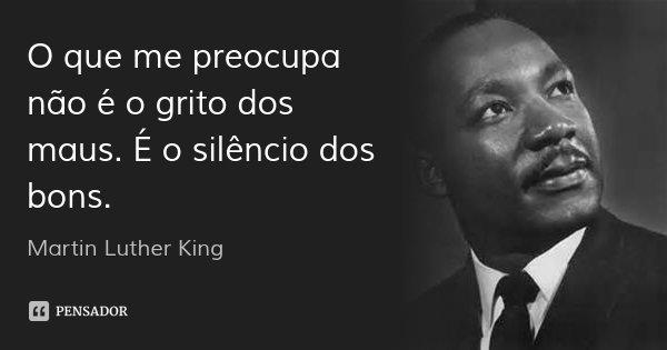 O que me preocupa não é o grito dos maus. É o silêncio dos bons.... Frase de Martin Luther King.