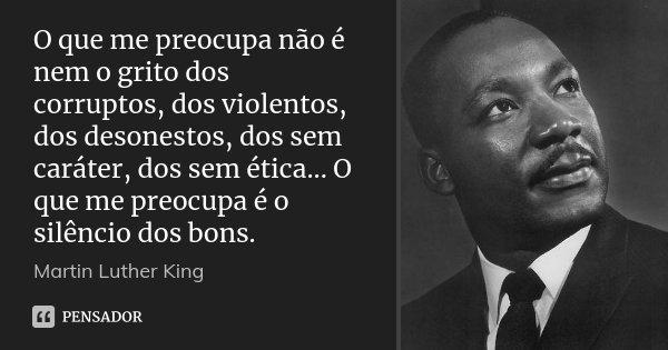 O Que Me Preocupa Não é Nem O Grito Martin Luther King