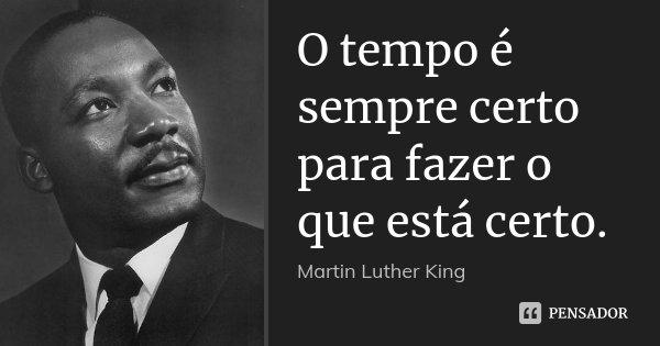 O tempo é sempre certo para fazer o que está certo.... Frase de Martin Luther King.