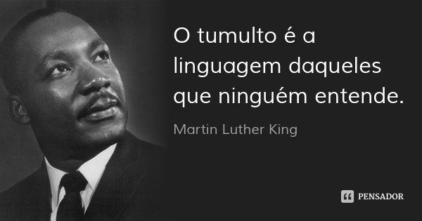 O tumulto é a linguagem daqueles que ninguém entende.... Frase de Martin Luther King.