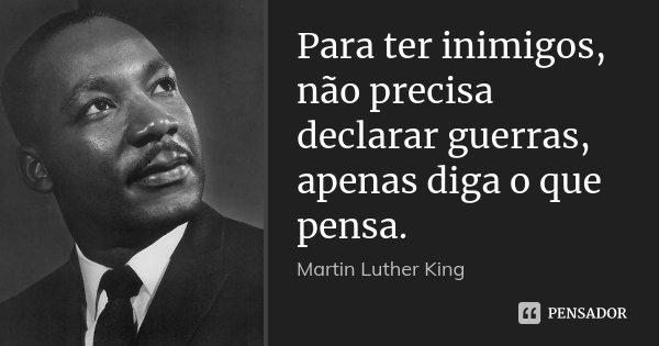 Para ter inimigos, não precisa declarar guerras, apenas diga o que pensa.... Frase de Martin Luther King.