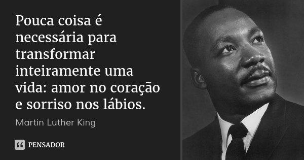Pouca coisa é necessária para transformar inteiramente uma vida: amor no coração e sorriso nos lábios.... Frase de Martin Luther King.