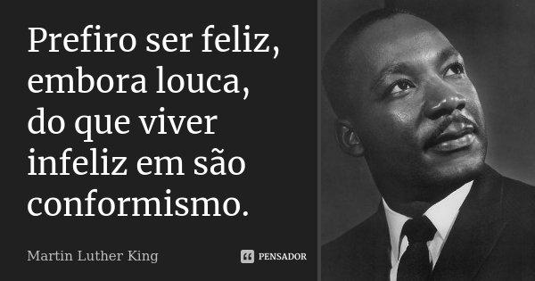 Prefiro ser feliz, embora louca, do que viver infeliz em são conformismo.... Frase de Martin Luther King.