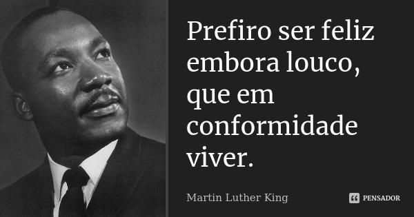 Prefiro ser feliz embora louco, que em conformidade viver.... Frase de Martin Luther King.