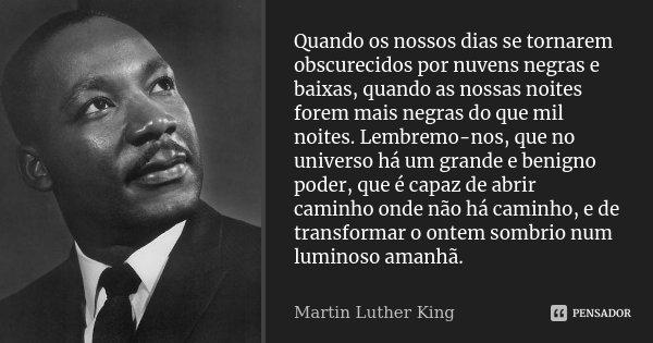 Quando os nossos dias se tornarem obscurecidos por nuvens negras e baixas, quando as nossas noites forem mais negras do que mil noites. Lembremo-nos, que no uni... Frase de Martin Luther King.