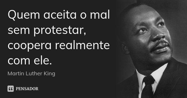 Quem aceita o mal sem protestar, coopera realmente com ele.... Frase de Martin Luther King.