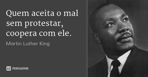Quem aceita o mal sem protestar, coopera com ele.... Frase de Martin Luther King.