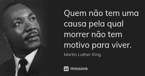 Quem não tem uma causa pela qual morrer não tem motivo para viver.... Frase de Martin Luther King.