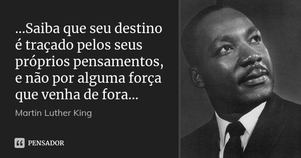 ...Saiba que seu destino é traçado pelos seus próprios pensamentos, e não por alguma força que venha de fora...... Frase de Martin Luther King.
