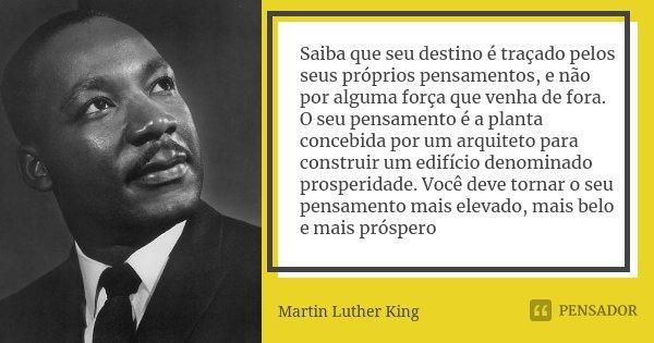 Saiba que seu destino é traçado pelos seus próprios pensamentos, e não por alguma força que venha de fora. O seu pensamento é a planta concebida por um arquitet... Frase de Martin Luther King.