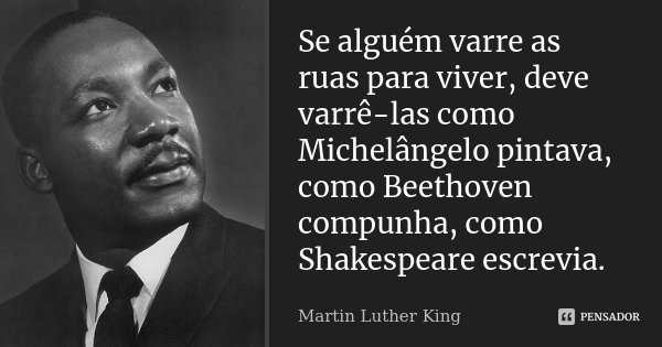 Se alguém varre as ruas para viver, deve varrê-las como Michelângelo pintava, como Beethoven compunha, como Shakespeare escrevia.... Frase de Martin Luther King.