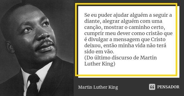 Se eu puder ajudar alguém a seguir a diante, alegrar alguém com uma canção, mostrar o caminho certo, cumprir meu dever como cristão que é divulgar a mensagem qu... Frase de Martin Luther King.