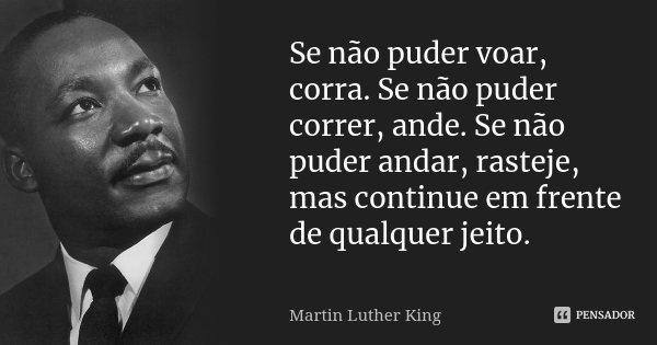 Se não puder voar, corra. Se não puder correr, ande. Se não puder andar, rasteje, mas continue em frente de qualquer jeito.... Frase de Martin Luther King.