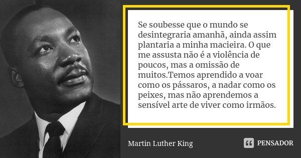 Se soubesse que o mundo se desintegraria amanhã, ainda assim plantaria a minha macieira.O que me assusta não é a violência de poucos, mas a omissão de muitos.Te... Frase de Martin Luther King.