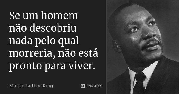 Se um homem não descobriu nada pelo qual morreria, não está pronto para viver.... Frase de Martin Luther King.