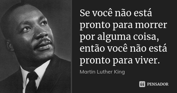 Se você não está pronto para morrer por alguma coisa, então você não está pronto para viver.... Frase de Martin Luther King.