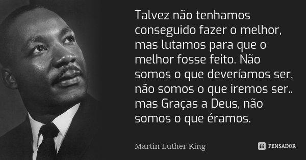 Talvez não tenhamos conseguido fazer o melhor, mas lutamos para que o melhor fosse feito. Não somos o que deveríamos ser, não somos o que iremos ser.. mas Graça... Frase de Martin Luther King.